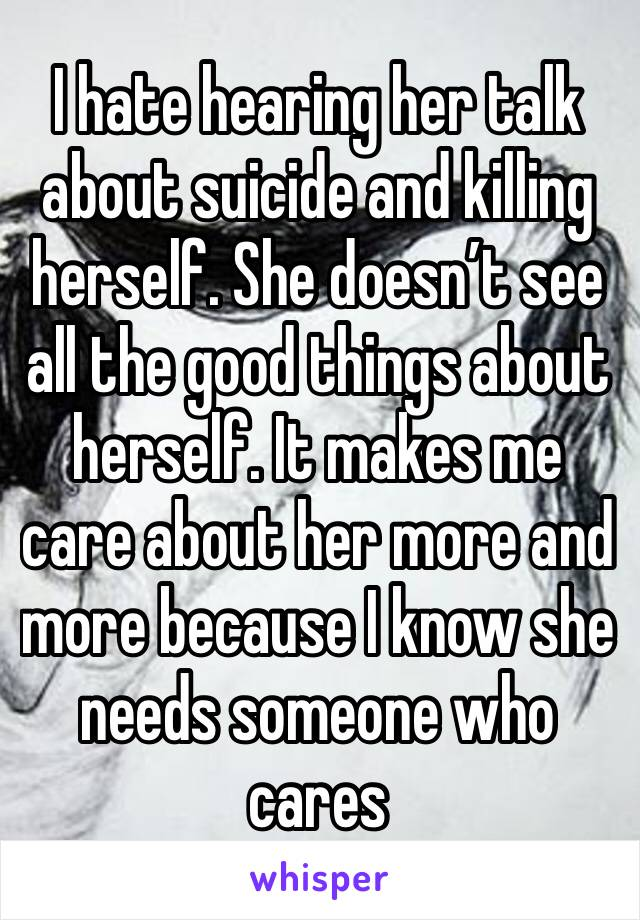 I hate hearing her talk about suicide and killing herself. She doesn't see all the good things about herself. It makes me care about her more and more because I know she needs someone who cares