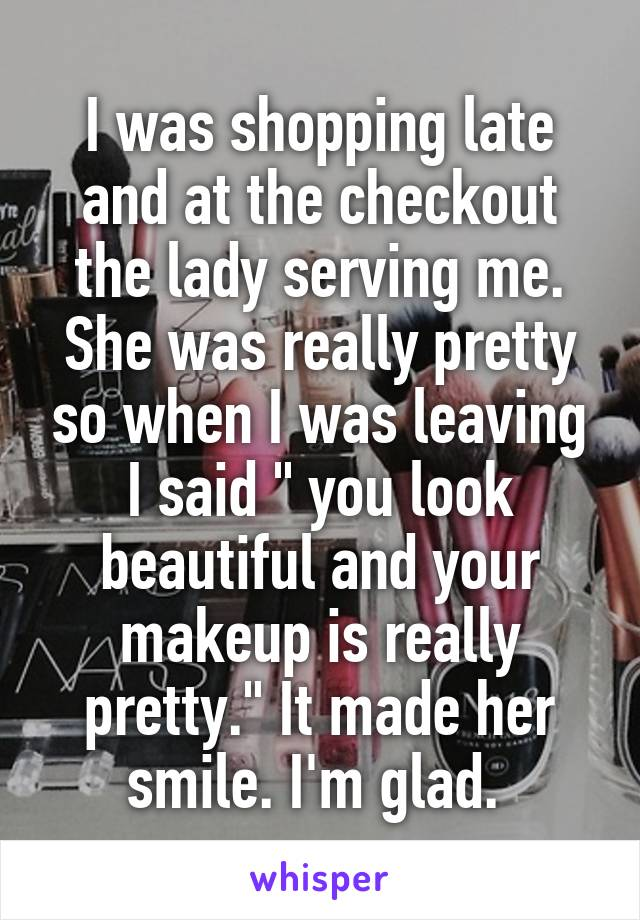 "I was shopping late and at the checkout the lady serving me. She was really pretty so when I was leaving I said "" you look beautiful and your makeup is really pretty."" It made her smile. I'm glad."