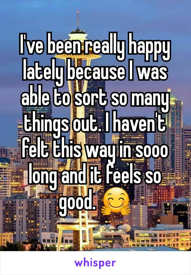 I've been really happy lately because I was able to sort so many things out. I haven't felt this way in sooo long and it feels so good. 🤗