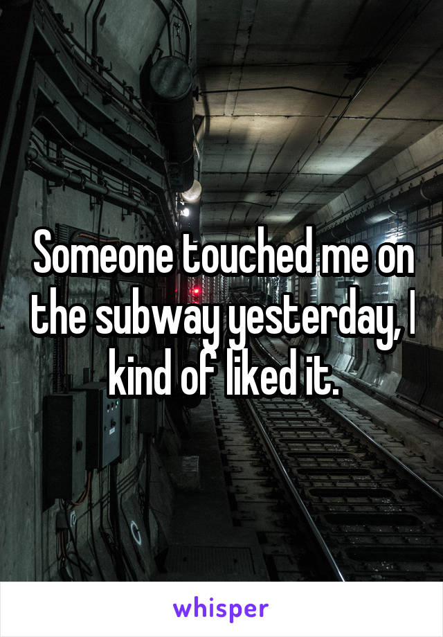 Someone touched me on the subway yesterday, I kind of liked it.