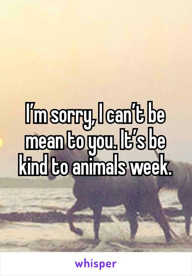 I'm sorry, I can't be mean to you. It's be kind to animals week.