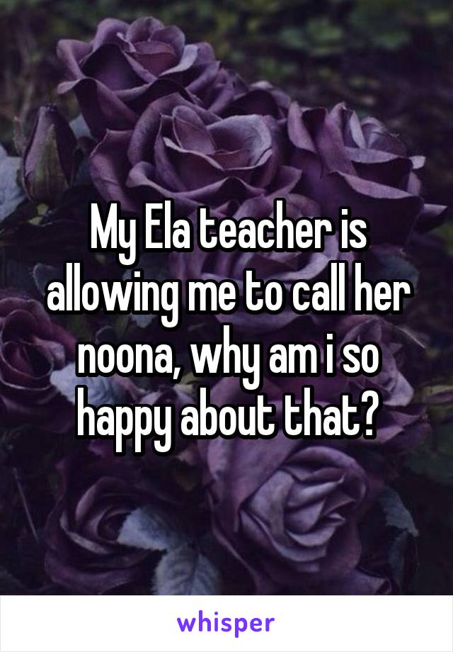 My Ela teacher is allowing me to call her noona, why am i so happy about that?