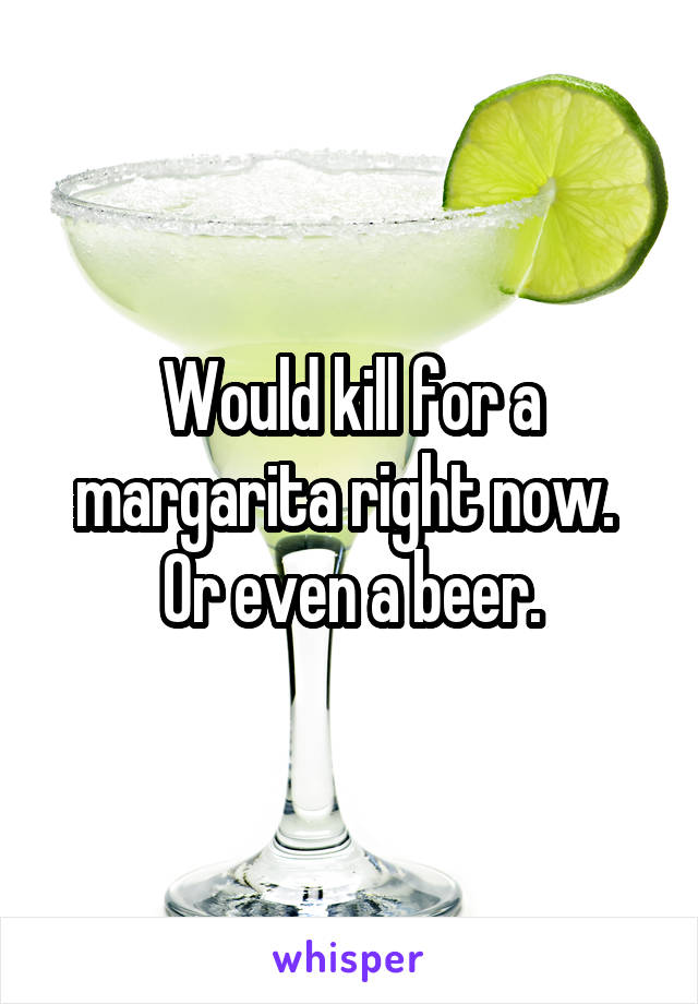 Would kill for a margarita right now.  Or even a beer.