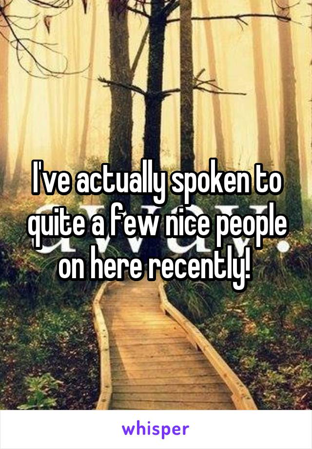 I've actually spoken to quite a few nice people on here recently!