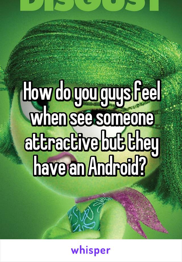 How do you guys feel when see someone attractive but they have an Android?