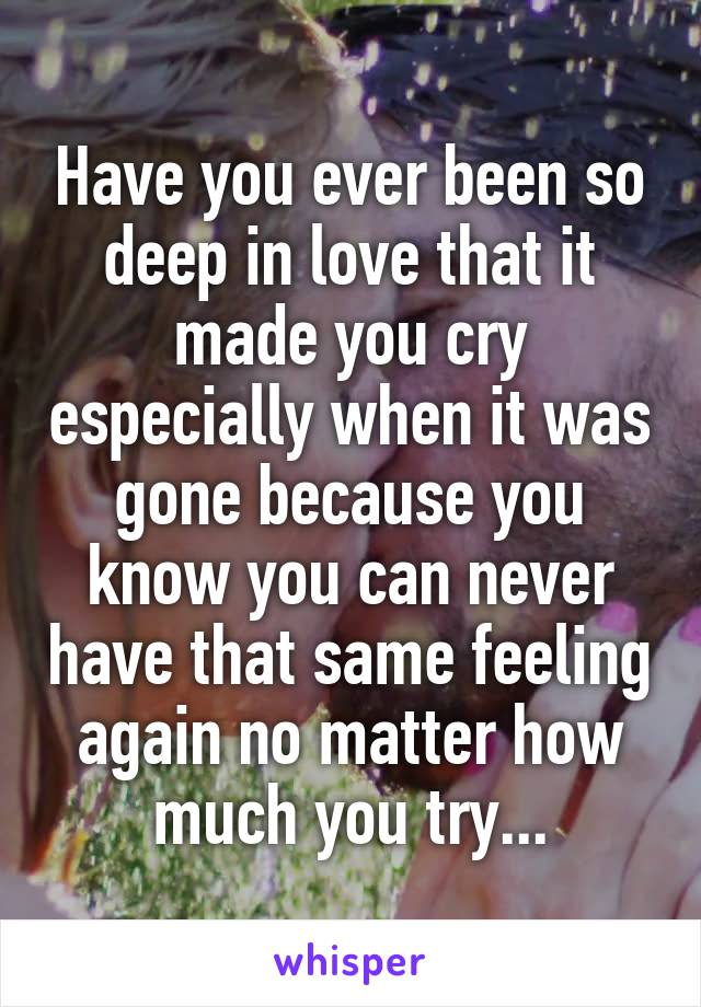 Have you ever been so deep in love that it made you cry especially when it was gone because you know you can never have that same feeling again no matter how much you try...