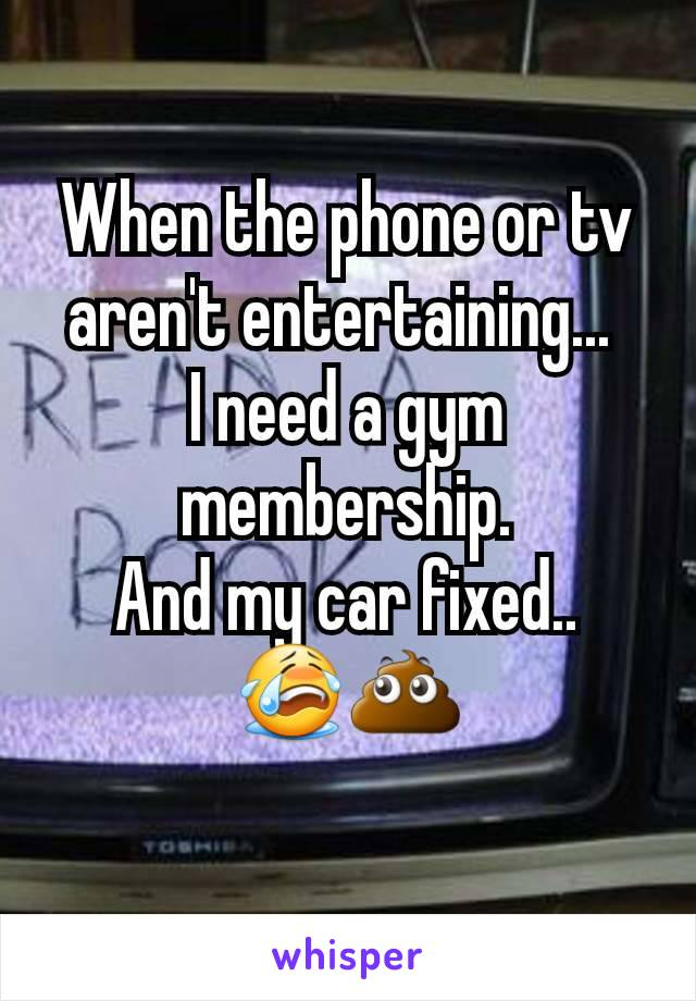 When the phone or tv aren't entertaining...  I need a gym membership. And my car fixed.. 😭💩