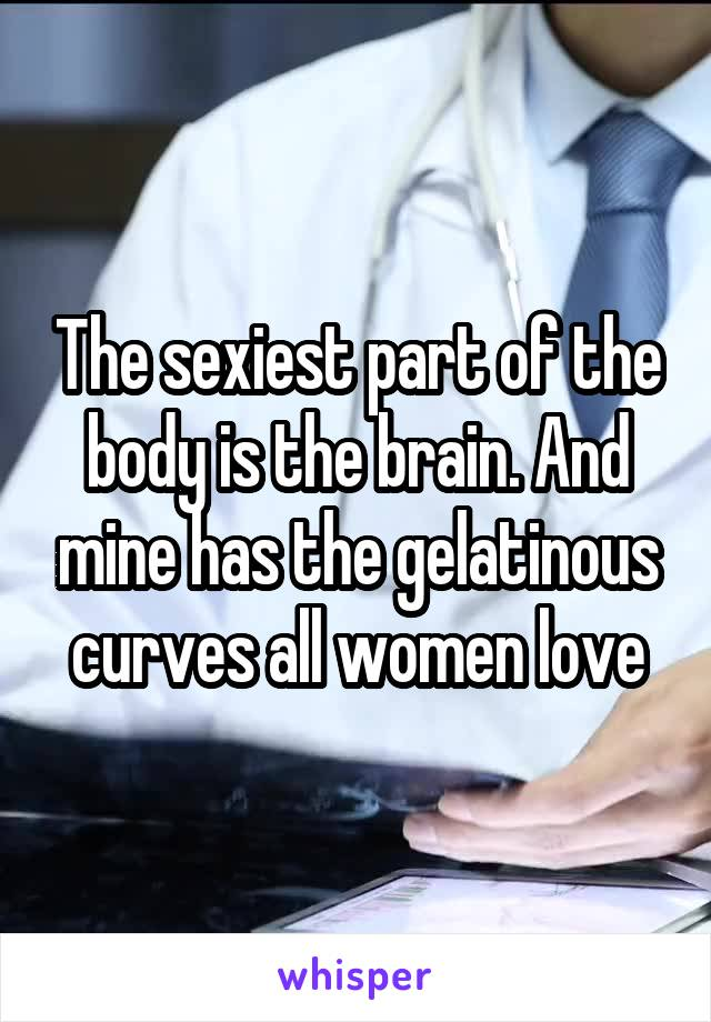 The sexiest part of the body is the brain. And mine has the gelatinous curves all women love