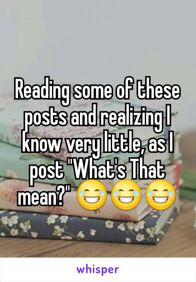 "Reading some of these posts and realizing I know very little, as I post ""What's That mean?"" 😂😂😂"