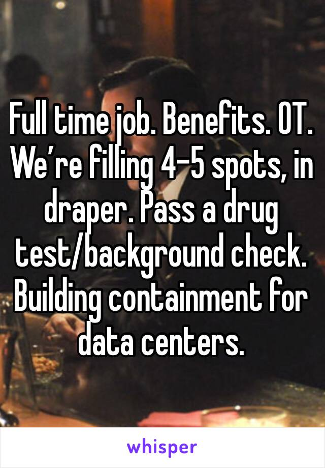 Full time job. Benefits. OT.  We're filling 4-5 spots, in draper. Pass a drug test/background check. Building containment for data centers.
