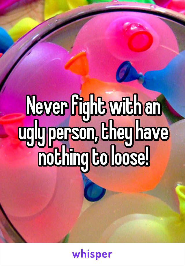 Never fight with an ugly person, they have nothing to loose!