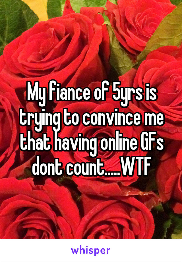My fiance of 5yrs is trying to convince me that having online GFs dont count.....WTF
