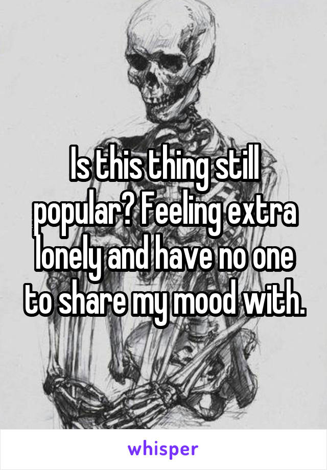 Is this thing still popular? Feeling extra lonely and have no one to share my mood with.