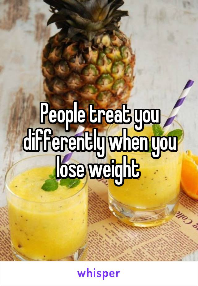People treat you differently when you lose weight