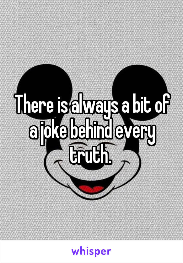 There is always a bit of a joke behind every truth.