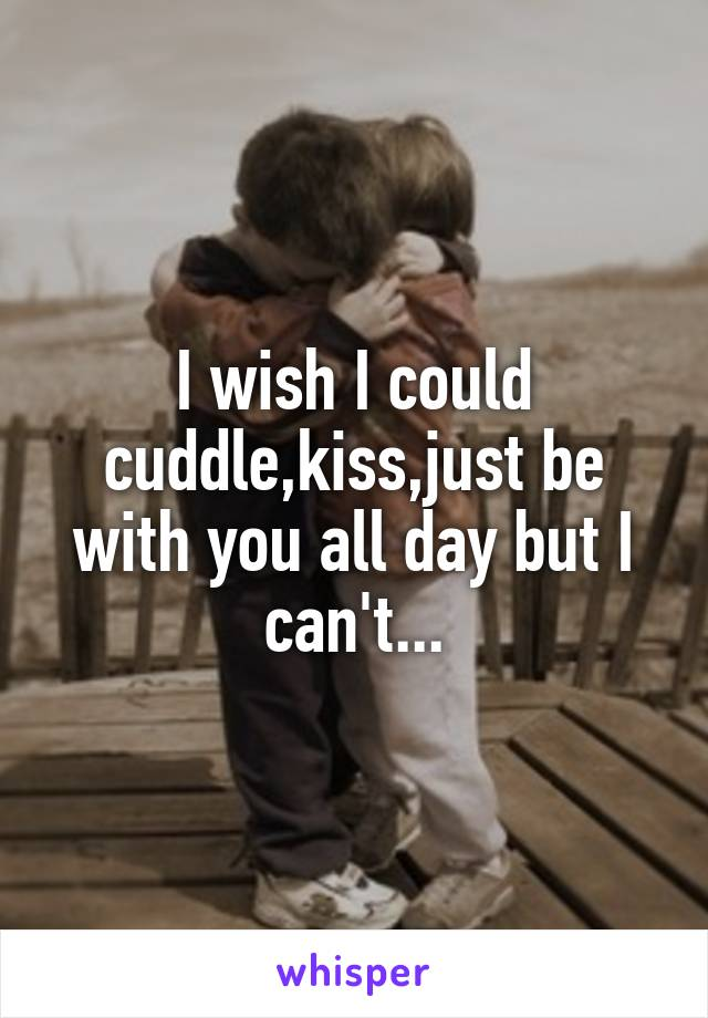I wish I could cuddle,kiss,just be with you all day but I can't...