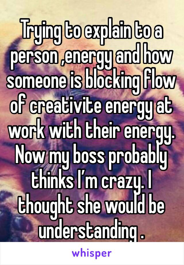 Trying to explain to a person ,energy and how someone is blocking flow of creativite energy at work with their energy. Now my boss probably thinks I'm crazy. I thought she would be understanding .