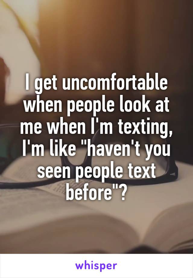 "I get uncomfortable when people look at me when I'm texting, I'm like ""haven't you seen people text before""?"