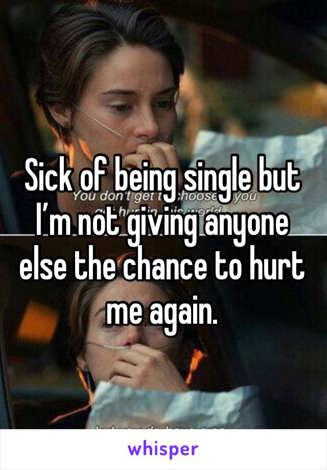 Sick of being single but I'm not giving anyone else the chance to hurt me again.