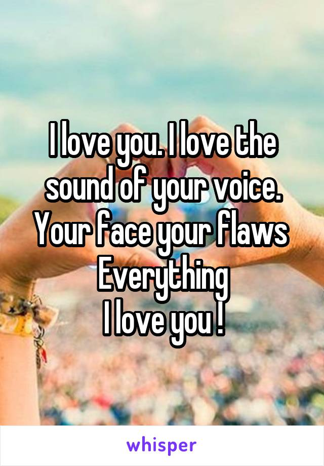 I love you. I love the sound of your voice. Your face your flaws  Everything I love you !