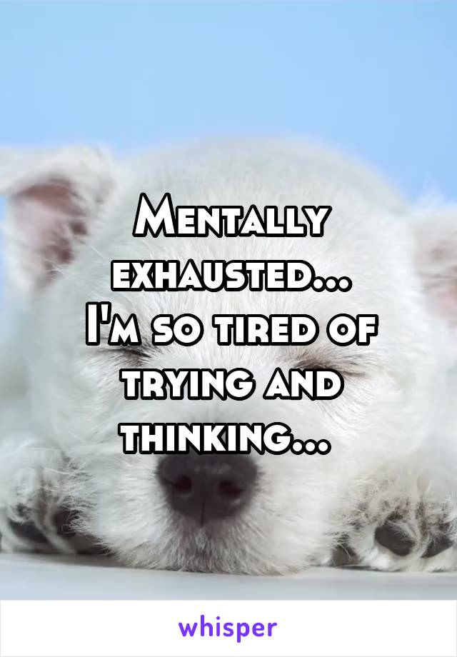 Mentally exhausted... I'm so tired of trying and thinking...