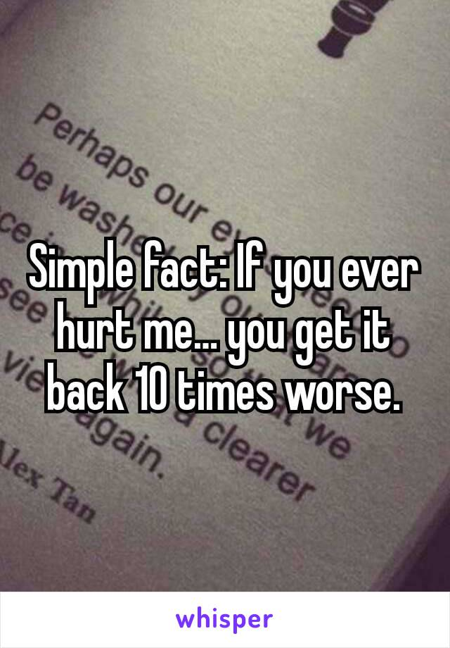 Simple fact: If you ever hurt me… you get it back 10 times worse.