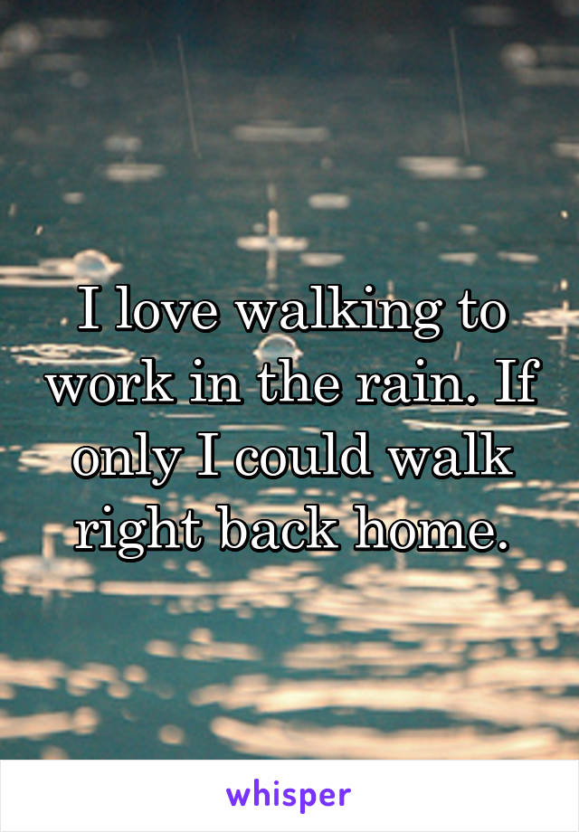 I love walking to work in the rain. If only I could walk right back home.