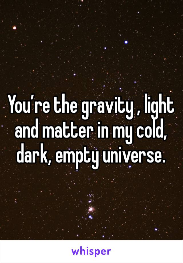You're the gravity , light and matter in my cold, dark, empty universe.