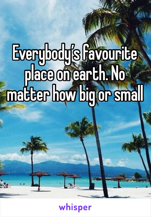 Everybody's favourite place on earth. No matter how big or small