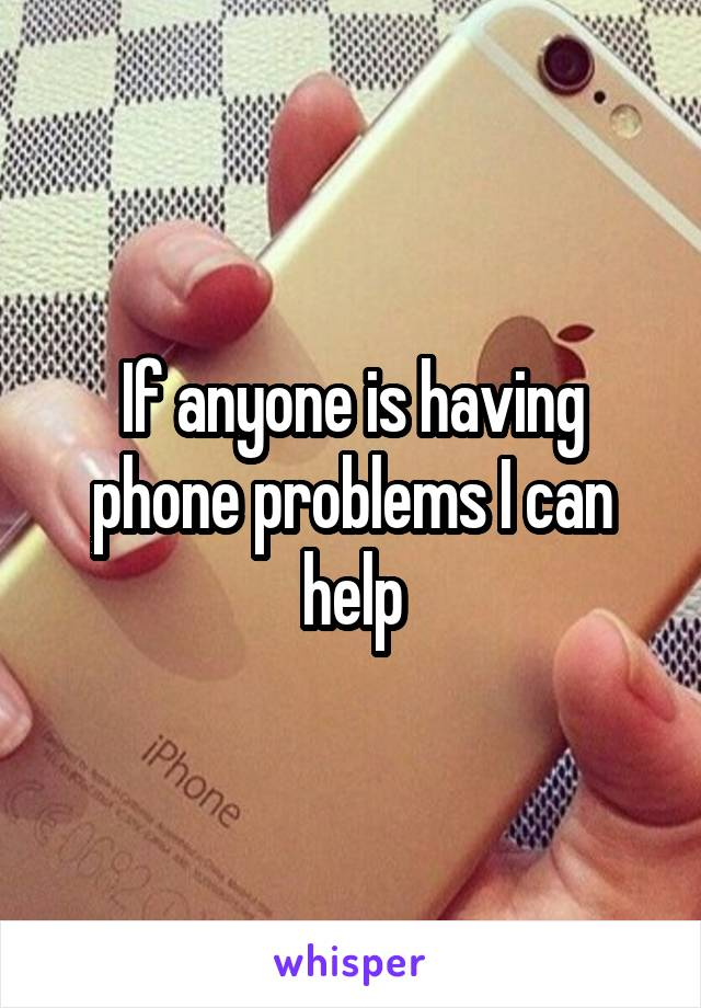 If anyone is having phone problems I can help