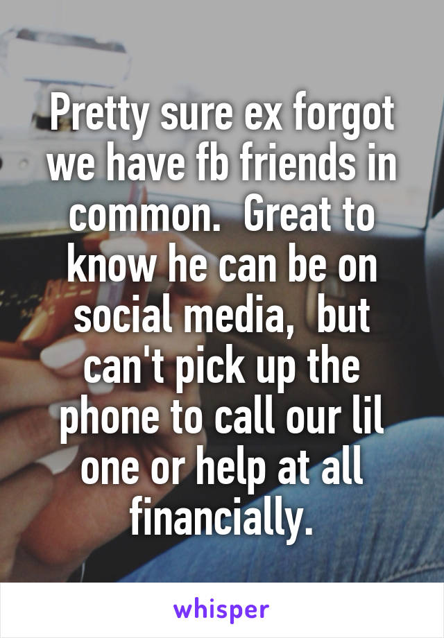 Pretty sure ex forgot we have fb friends in common.  Great to know he can be on social media,  but can't pick up the phone to call our lil one or help at all financially.