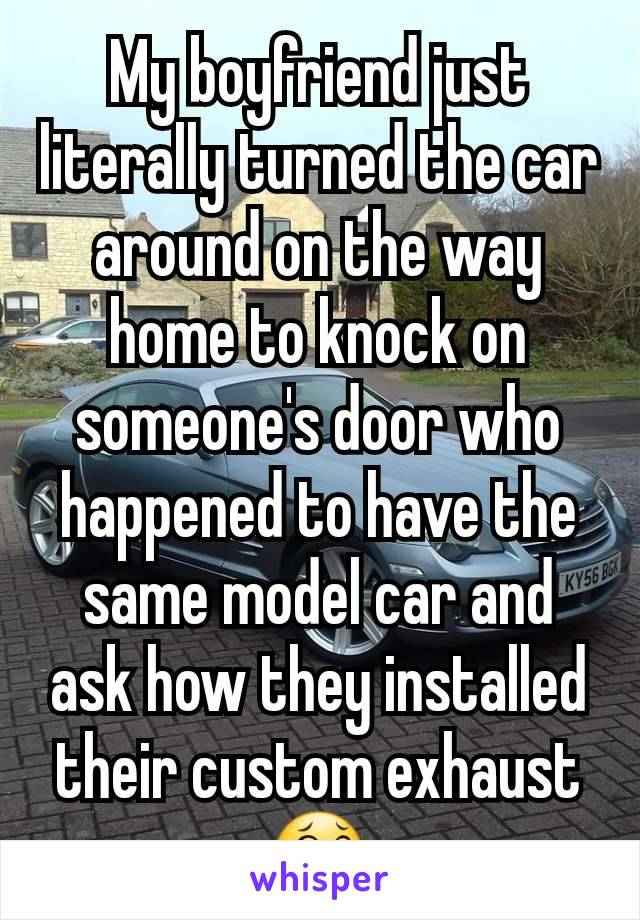 My boyfriend just literally turned the car around on the way home to knock on someone's door who happened to have the same model car and ask how they installed their custom exhaust 😂