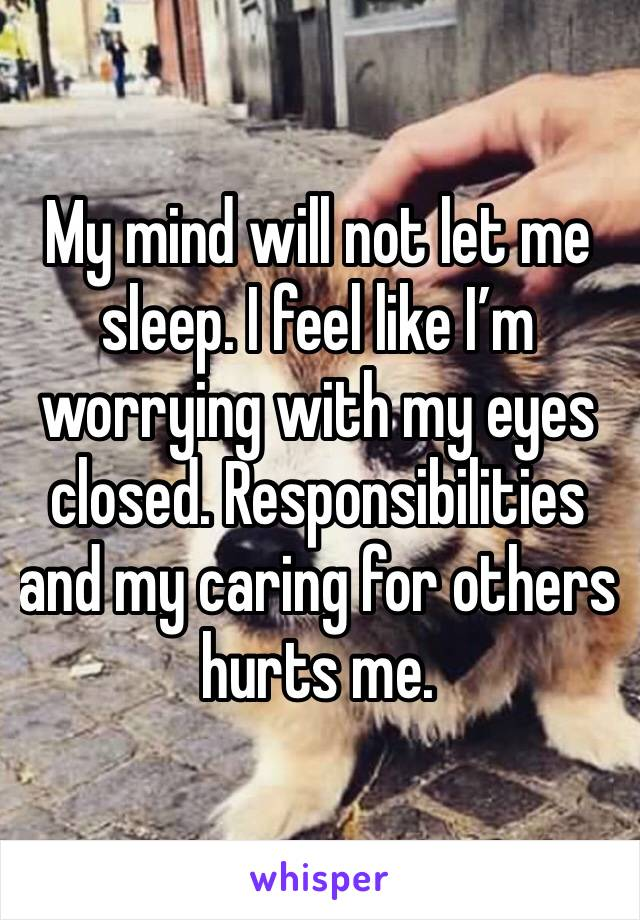 My mind will not let me sleep. I feel like I'm worrying with my eyes closed. Responsibilities and my caring for others hurts me.