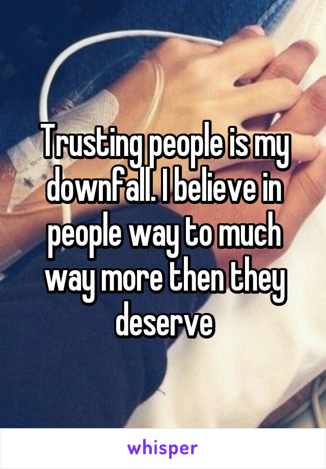 Trusting people is my downfall. I believe in people way to much way more then they deserve