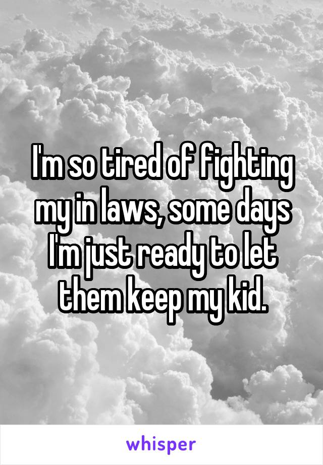 I'm so tired of fighting my in laws, some days I'm just ready to let them keep my kid.