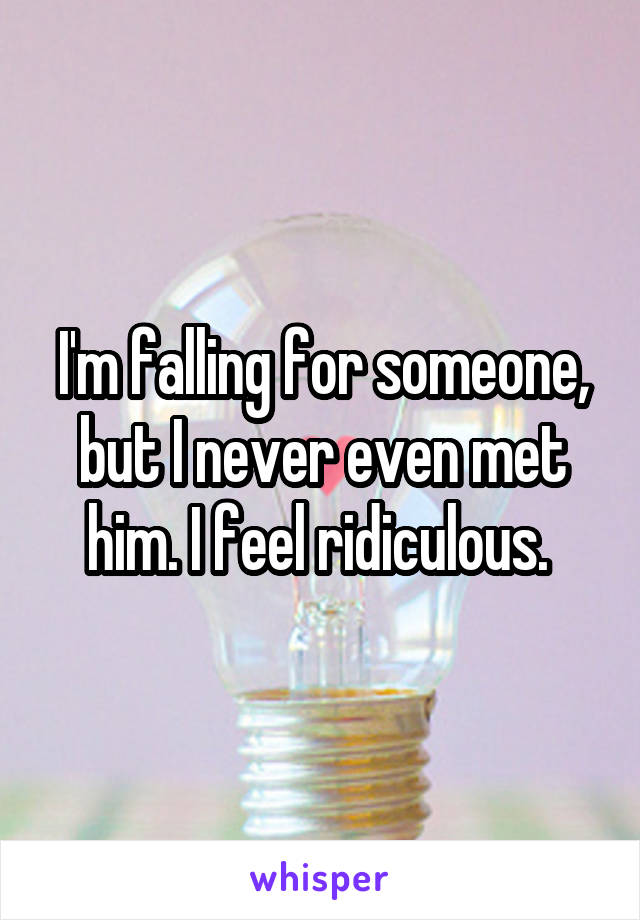 I'm falling for someone, but I never even met him. I feel ridiculous.