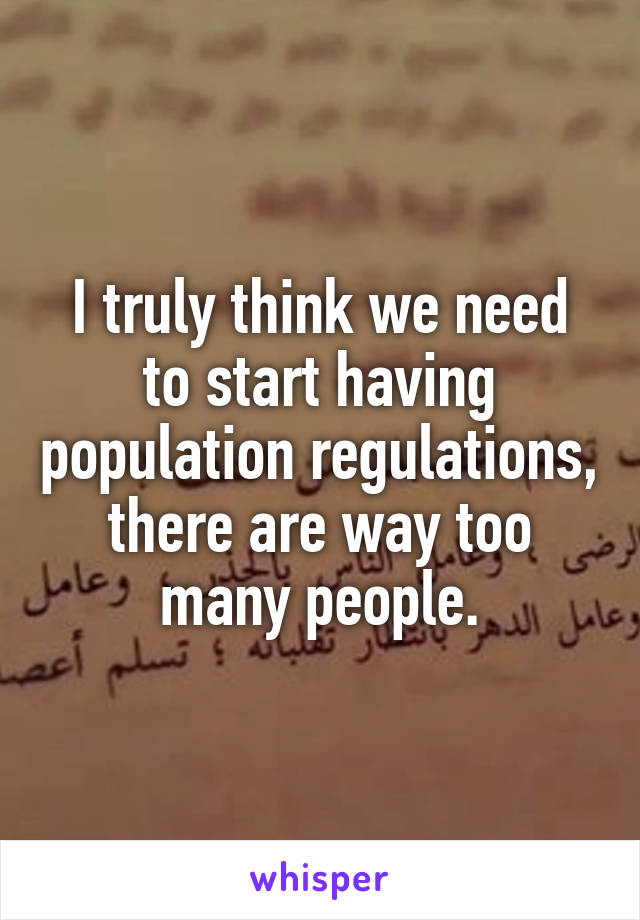 I truly think we need to start having population regulations, there are way too many people.