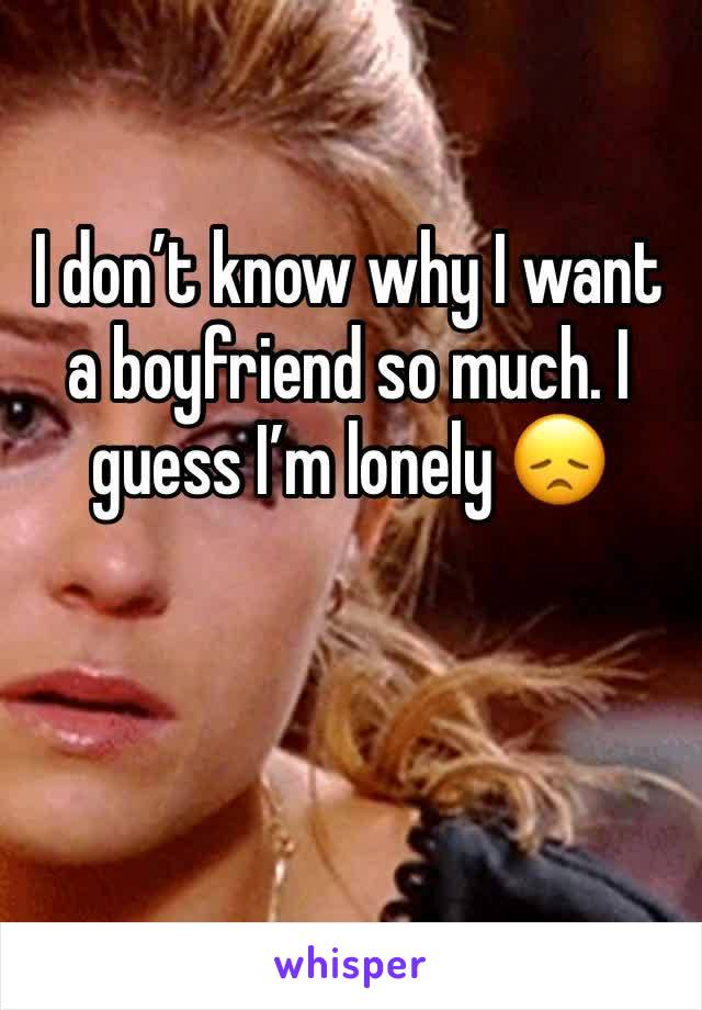 I don't know why I want a boyfriend so much. I guess I'm lonely 😞