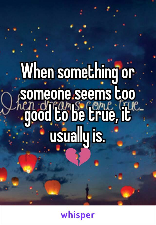 When something or someone seems too good to be true, it usually is. 💔