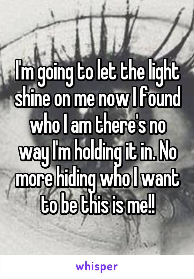 I'm going to let the light shine on me now I found who I am there's no way I'm holding it in. No more hiding who I want to be this is me!!