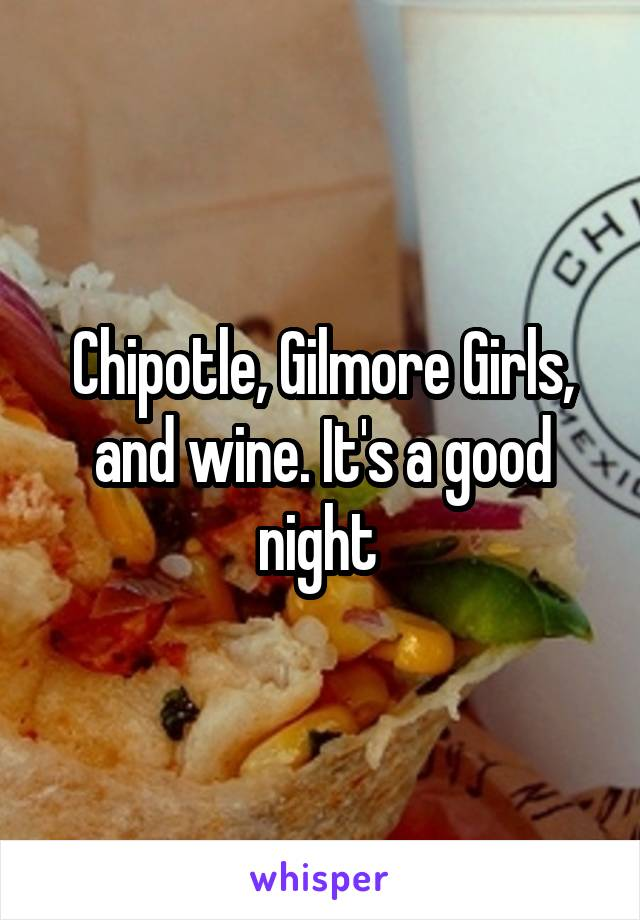 Chipotle, Gilmore Girls, and wine. It's a good night