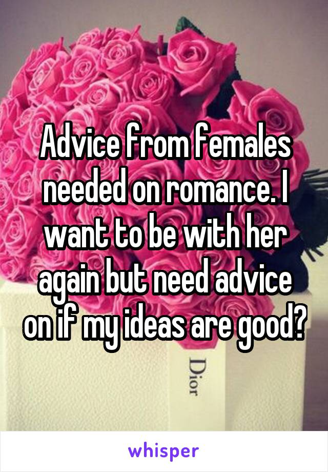 Advice from females needed on romance. I want to be with her again but need advice on if my ideas are good?