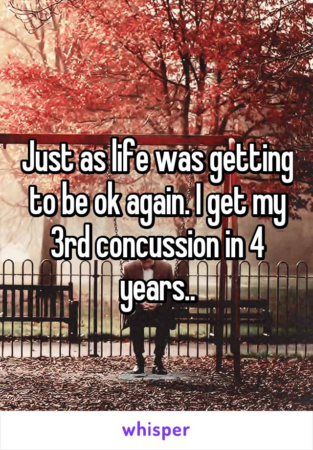 Just as life was getting to be ok again. I get my 3rd concussion in 4 years..