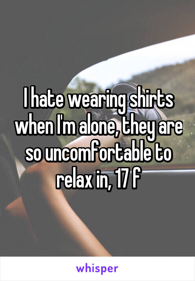 I hate wearing shirts when I'm alone, they are so uncomfortable to relax in, 17 f