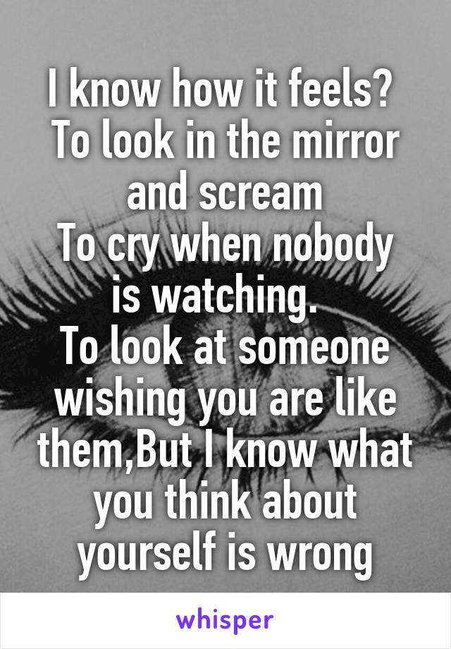 I know how it feels?  To look in the mirror and scream To cry when nobody is watching.   To look at someone wishing you are like them,But I know what you think about yourself is wrong