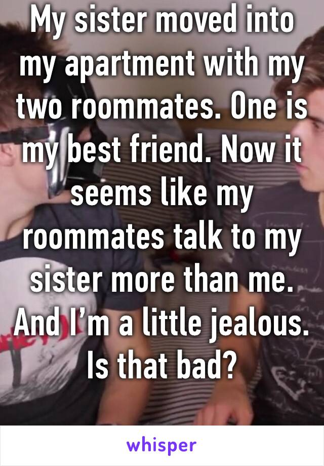 My sister moved into my apartment with my two roommates. One is my best friend. Now it seems like my roommates talk to my sister more than me. And I'm a little jealous. Is that bad?