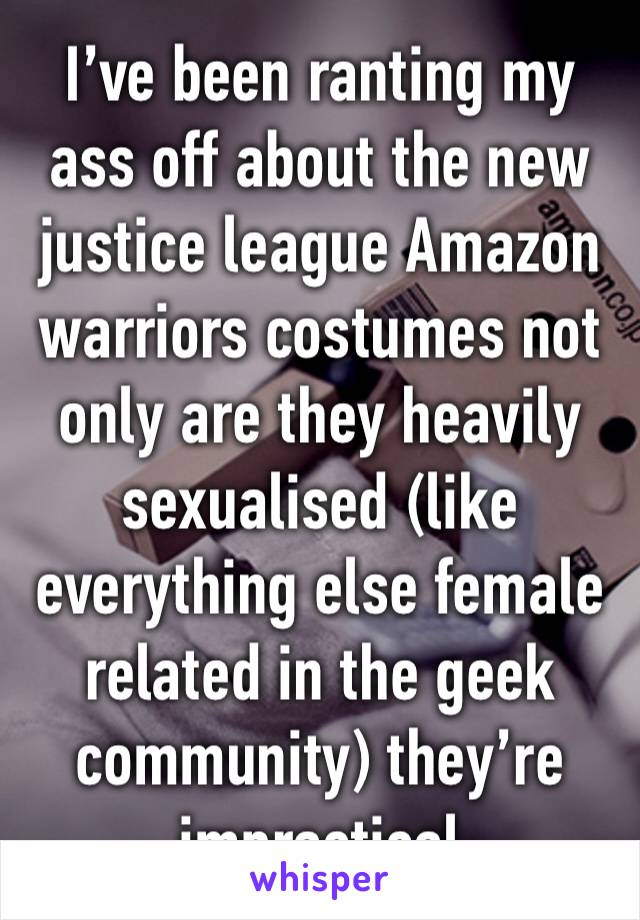 I've been ranting my ass off about the new justice league Amazon warriors costumes not only are they heavily sexualised (like everything else female related in the geek community) they're impractical