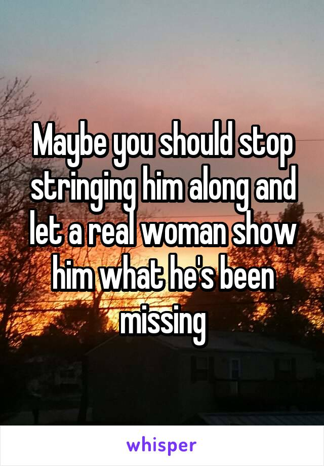 Maybe you should stop stringing him along and let a real woman show him what he's been missing