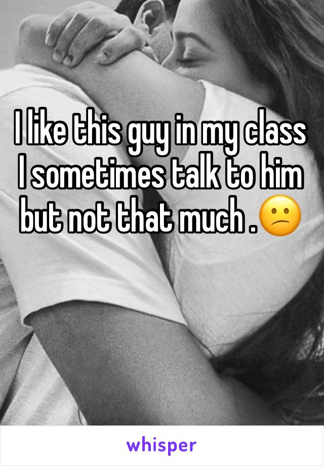 I like this guy in my class I sometimes talk to him but not that much .😕