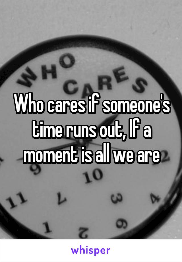 Who cares if someone's time runs out, If a moment is all we are